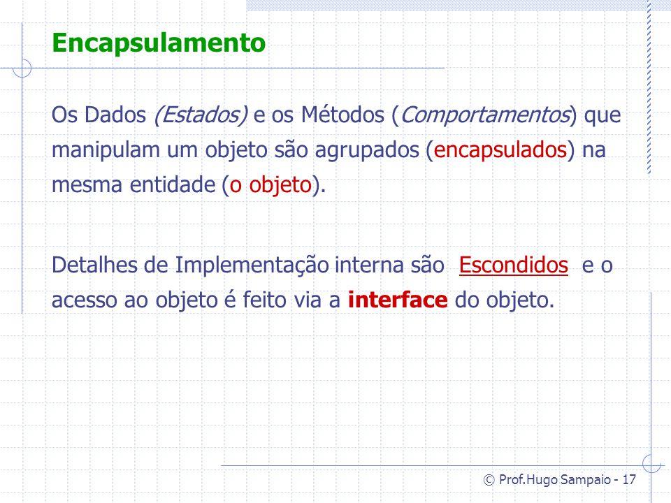 © Prof.Hugo Sampaio - 17 Encapsulamento Os Dados (Estados) e os Métodos (Comportamentos) que manipulam um objeto são agrupados (encapsulados) na mesma entidade (o objeto).