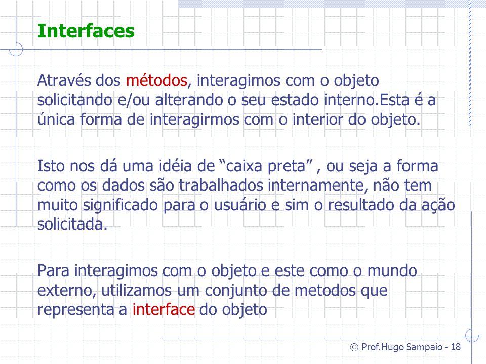 © Prof.Hugo Sampaio - 18 Interfaces Através dos métodos, interagimos com o objeto solicitando e/ou alterando o seu estado interno.Esta é a única forma de interagirmos com o interior do objeto.