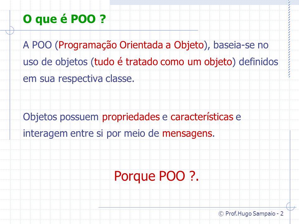© Prof.Hugo Sampaio - 33 Polimorfismo Frequentemente temos a necessidade de redefinir um método herdado dando-lhe um novo código, dependendo das caracteristicas da sua subclasse.