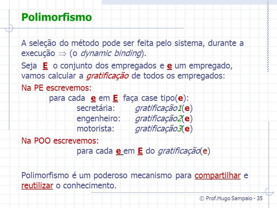 © Prof.Hugo Sampaio - 35 Polimorfismo A seleção do método pode ser feita pelo sistema, durante a execução (o dynamic binding).