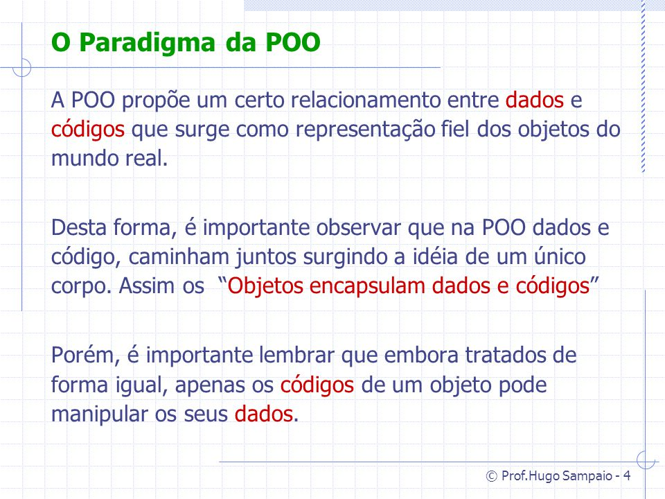 © Prof.Hugo Sampaio - 5 Objetivo da POO Alem de um desenvolvimento mais fácil, a POO tem como objetivo : Combinar dados e códigos encapsulados em uma entidade que representa um determinado tipo na abstração das informações no contexto do desenvolvimento.