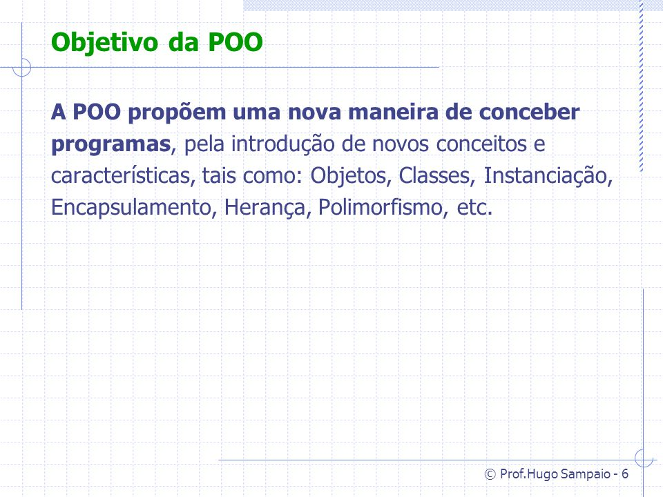 © Prof.Hugo Sampaio - 6 Objetivo da POO A POO propõem uma nova maneira de conceber programas, pela introdução de novos conceitos e características, tais como: Objetos, Classes, Instanciação, Encapsulamento, Herança, Polimorfismo, etc.