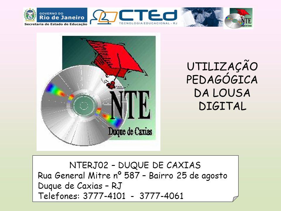 NTERJ02 – DUQUE DE CAXIAS Rua General Mitre nº 587 – Bairro 25 de agosto Duque de Caxias – RJ Telefones: 3777-4101 - 3777-4061 UTILIZAÇÃO PEDAGÓGICA DA LOUSA DIGITAL