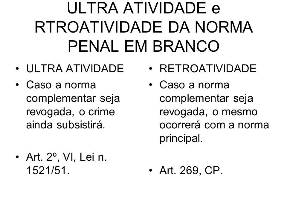 ULTRA ATIVIDADE e RTROATIVIDADE DA NORMA PENAL EM BRANCO ULTRA ATIVIDADE Caso a norma complementar seja revogada, o crime ainda subsistirá. Art. 2º, V