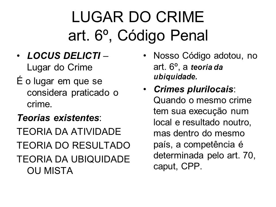 LUGAR DO CRIME art. 6º, Código Penal LOCUS DELICTI – Lugar do Crime É o lugar em que se considera praticado o crime. Teorias existentes: TEORIA DA ATI