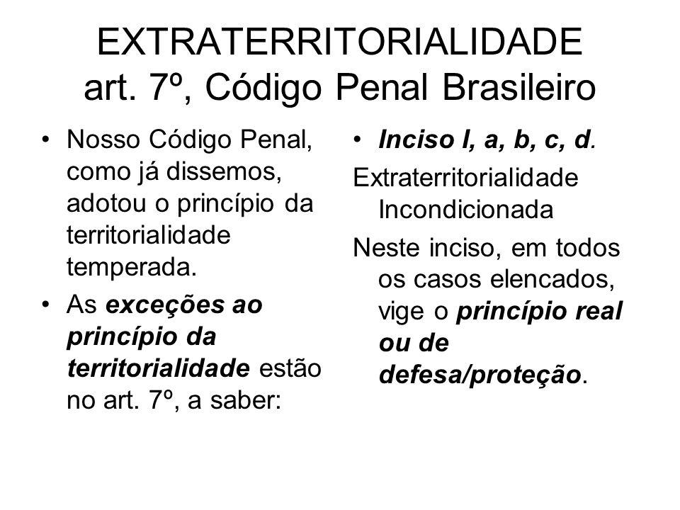 EXTRATERRITORIALIDADE art. 7º, Código Penal Brasileiro Nosso Código Penal, como já dissemos, adotou o princípio da territorialidade temperada. As exce