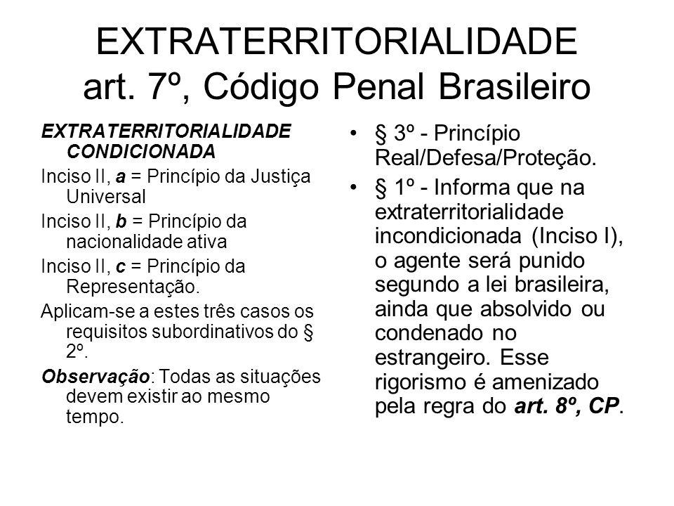 EXTRATERRITORIALIDADE art. 7º, Código Penal Brasileiro EXTRATERRITORIALIDADE CONDICIONADA Inciso II, a = Princípio da Justiça Universal Inciso II, b =