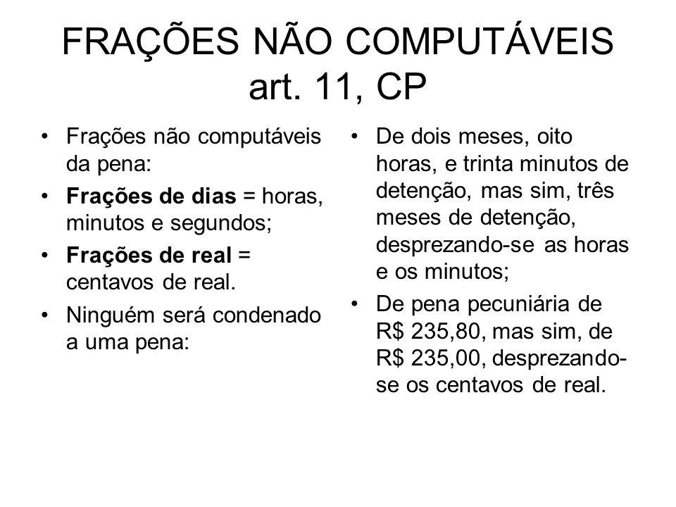 FRAÇÕES NÃO COMPUTÁVEIS art. 11, CP Frações não computáveis da pena: Frações de dias = horas, minutos e segundos; Frações de real = centavos de real.