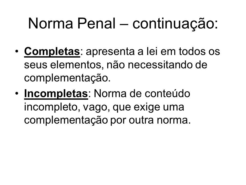 Norma Penal – continuação: Completas: apresenta a lei em todos os seus elementos, não necessitando de complementação. Incompletas: Norma de conteúdo i