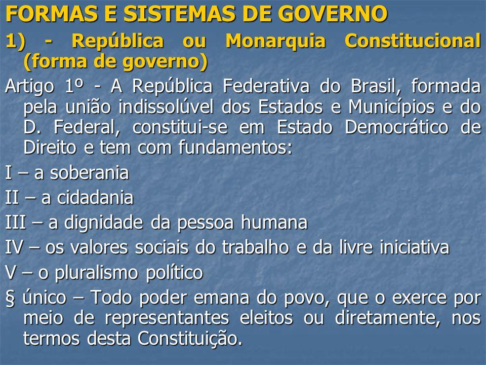 FORMAS E SISTEMAS DE GOVERNO 1) - República ou Monarquia Constitucional (forma de governo) Artigo 1º - A República Federativa do Brasil, formada pela união indissolúvel dos Estados e Municípios e do D.