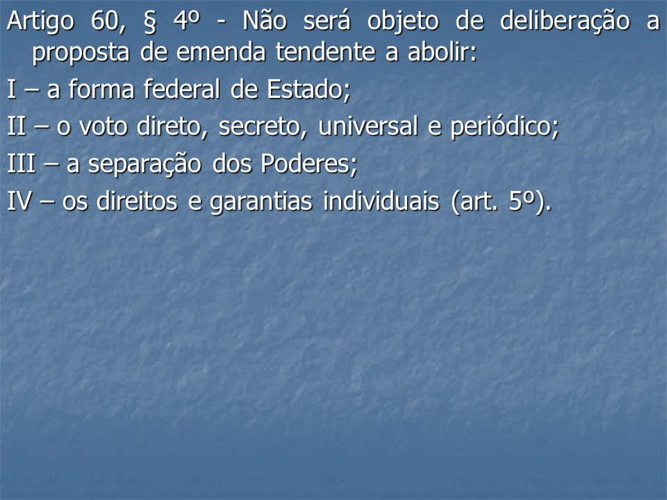 Artigo 60, § 4º - Não será objeto de deliberação a proposta de emenda tendente a abolir: I – a forma federal de Estado; II – o voto direto, secreto, universal e periódico; III – a separação dos Poderes; IV – os direitos e garantias individuais (art.