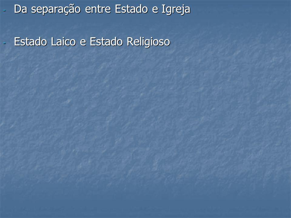 - Da separação entre Estado e Igreja - Estado Laico e Estado Religioso