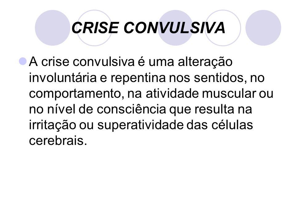 CRISE CONVULSIVA A crise convulsiva é uma alteração involuntária e repentina nos sentidos, no comportamento, na atividade muscular ou no nível de consciência que resulta na irritação ou superatividade das células cerebrais.