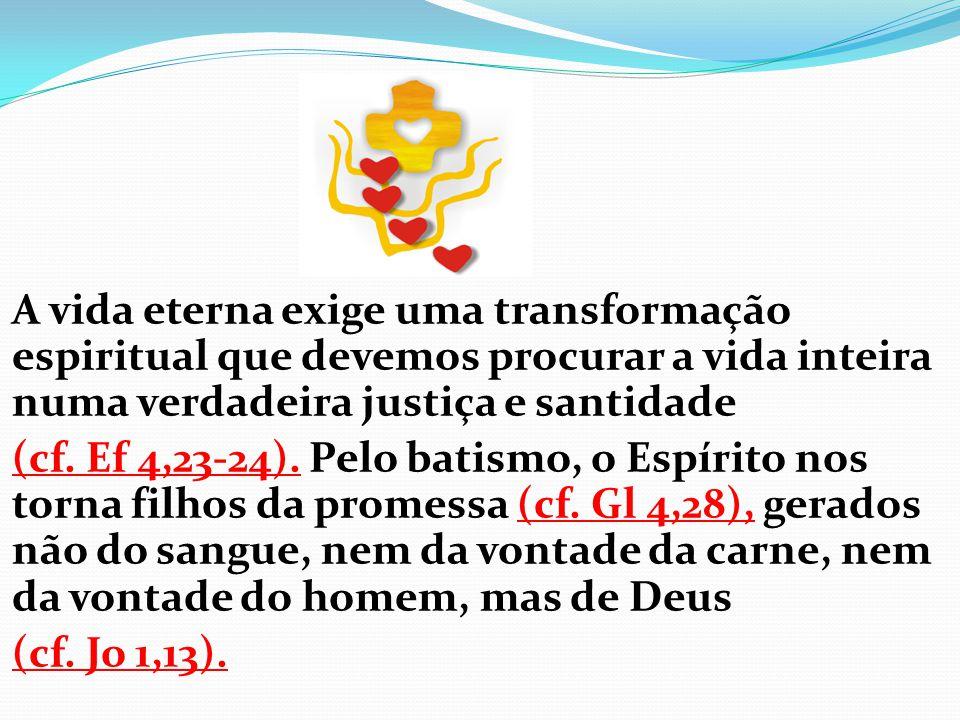 A vida eterna exige uma transformação espiritual que devemos procurar a vida inteira numa verdadeira justiça e santidade (cf. Ef 4,23-24). Pelo batism
