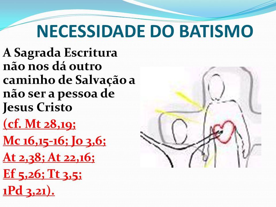 NECESSIDADE DO BATISMO A Sagrada Escritura não nos dá outro caminho de Salvação a não ser a pessoa de Jesus Cristo (cf. Mt 28,19; Mc 16,15-16; Jo 3,6;