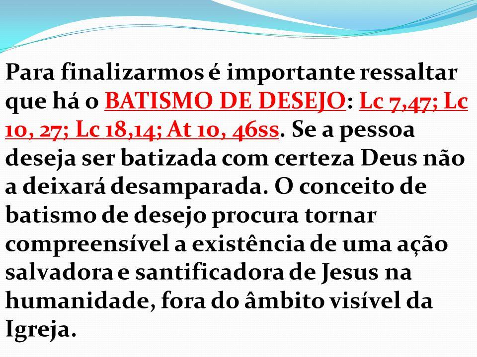 Para finalizarmos é importante ressaltar que há o BATISMO DE DESEJO: Lc 7,47; Lc 10, 27; Lc 18,14; At 10, 46ss. Se a pessoa deseja ser batizada com ce