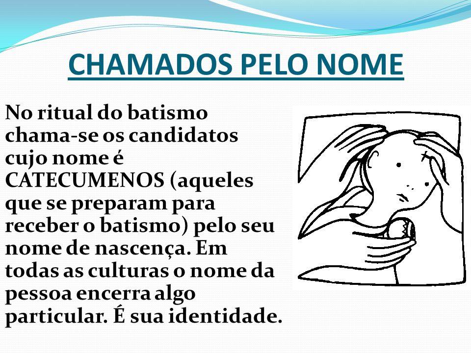 CHAMADOS PELO NOME No ritual do batismo chama-se os candidatos cujo nome é CATECUMENOS (aqueles que se preparam para receber o batismo) pelo seu nome