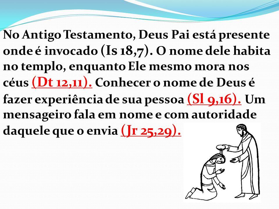 No Antigo Testamento, Deus Pai está presente onde é invocado (Is 18,7). O nome dele habita no templo, enquanto Ele mesmo mora nos céus (Dt 12,11). Con