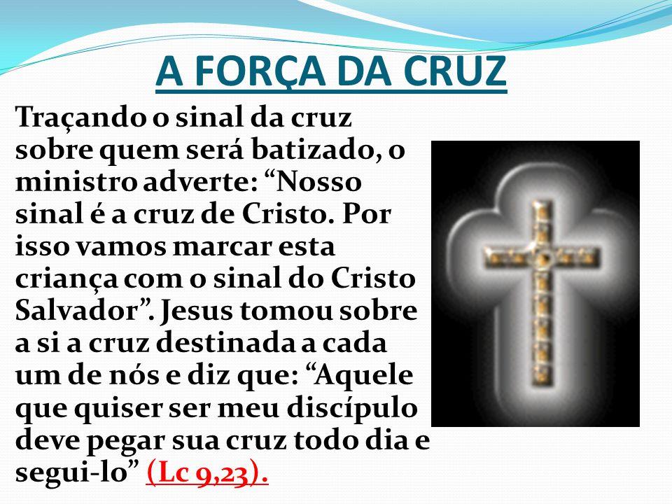 A FORÇA DA CRUZ Traçando o sinal da cruz sobre quem será batizado, o ministro adverte: Nosso sinal é a cruz de Cristo. Por isso vamos marcar esta cria