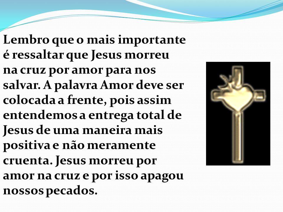 Lembro que o mais importante é ressaltar que Jesus morreu na cruz por amor para nos salvar. A palavra Amor deve ser colocada a frente, pois assim ente