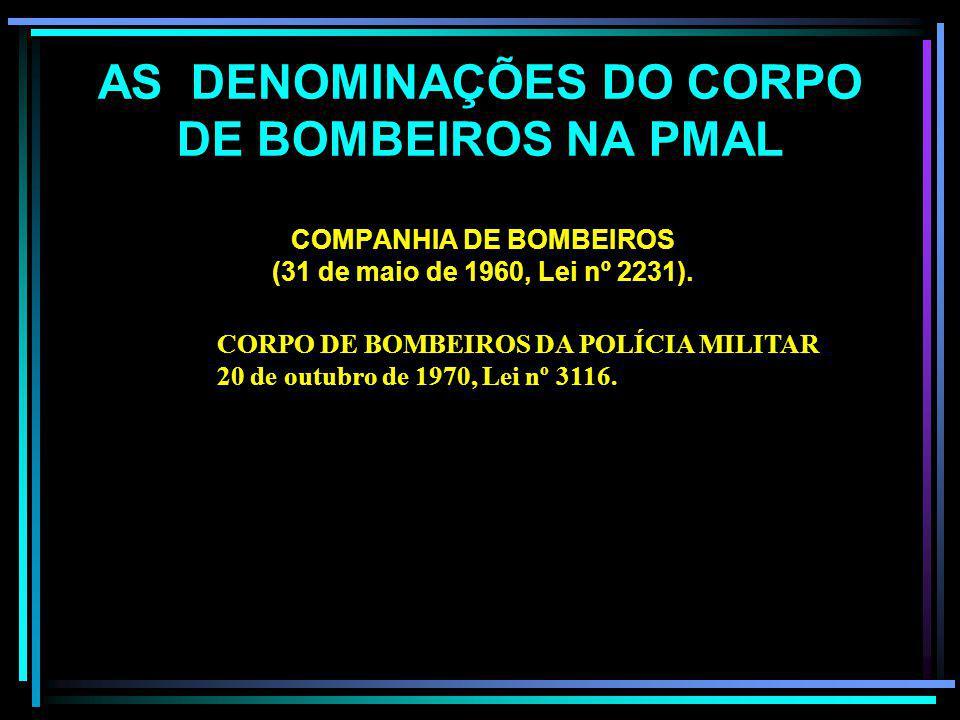 AS DENOMINAÇÕES DO CORPO DE BOMBEIROS NA PMAL FORMAÇÃO DE BOMBEIROS (Art. 2º da Lei nº 1088 de 14 de junho de 1926 SEÇÃO DE BOMBEIROS NA FORÇA POLICIA