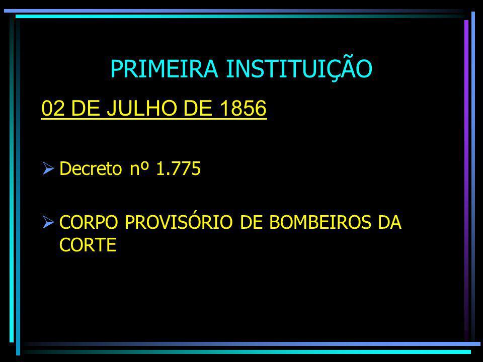 PRIMEIRA INSTITUIÇÃO 02 DE JULHO DE 1856 Decreto nº 1.775 CORPO PROVISÓRIO DE BOMBEIROS DA CORTE