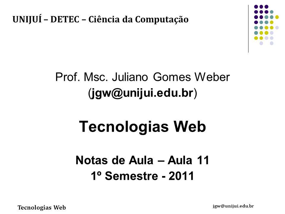 Tecnologias Web jgw@unijui.edu.br Prof. Msc. Juliano Gomes Weber (jgw@unijui.edu.br) Tecnologias Web Notas de Aula – Aula 11 1º Semestre - 2011 UNIJUÍ