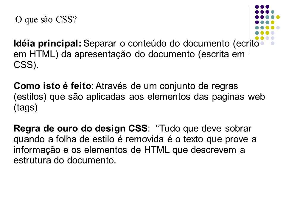 O que são CSS? Idéia principal: Separar o conteúdo do documento (ecrito em HTML) da apresentação do documento (escrita em CSS). Como isto é feito: Atr