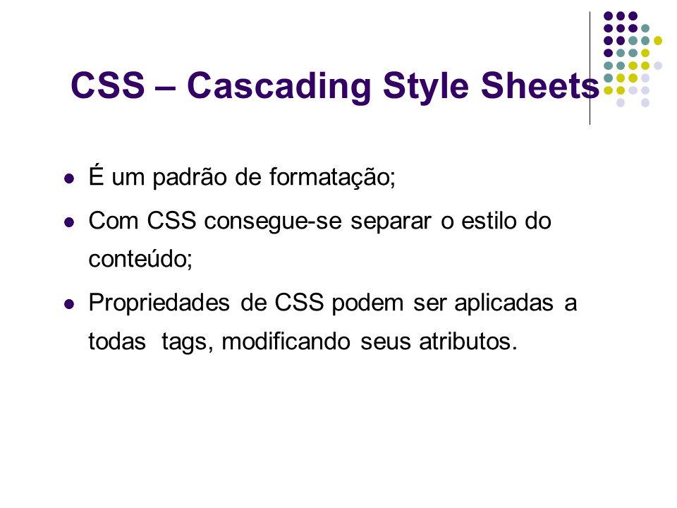 CSS – Cascading Style Sheets É um padrão de formatação; Com CSS consegue-se separar o estilo do conteúdo; Propriedades de CSS podem ser aplicadas a to