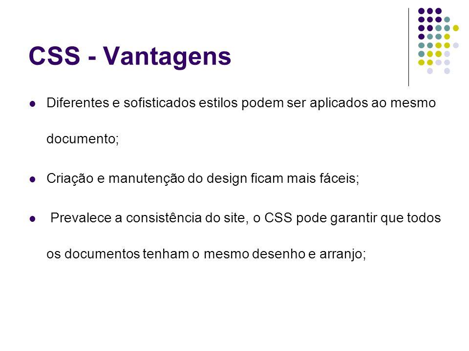 CSS - Vantagens Diferentes e sofisticados estilos podem ser aplicados ao mesmo documento; Criação e manutenção do design ficam mais fáceis; Prevalece