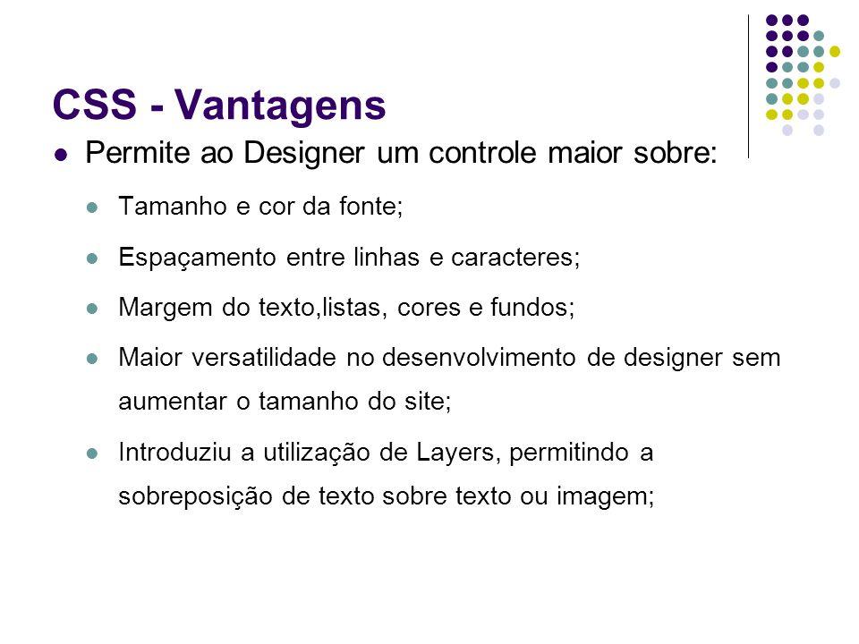 CSS - Vantagens Permite ao Designer um controle maior sobre: Tamanho e cor da fonte; Espaçamento entre linhas e caracteres; Margem do texto,listas, co