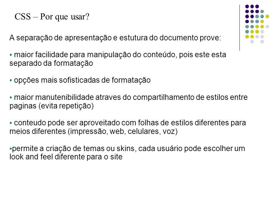 CSS – Por que usar? A separação de apresentação e estutura do documento prove: maior facilidade para manipulação do conteúdo, pois este esta separado