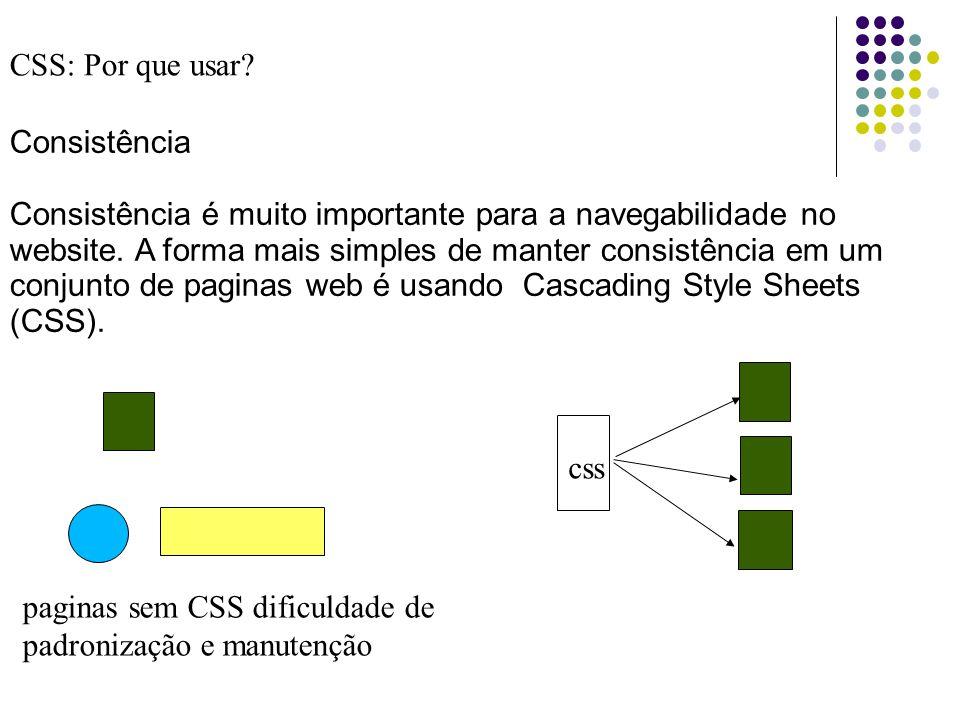 CSS: Por que usar? Consistência Consistência é muito importante para a navegabilidade no website. A forma mais simples de manter consistência em um co