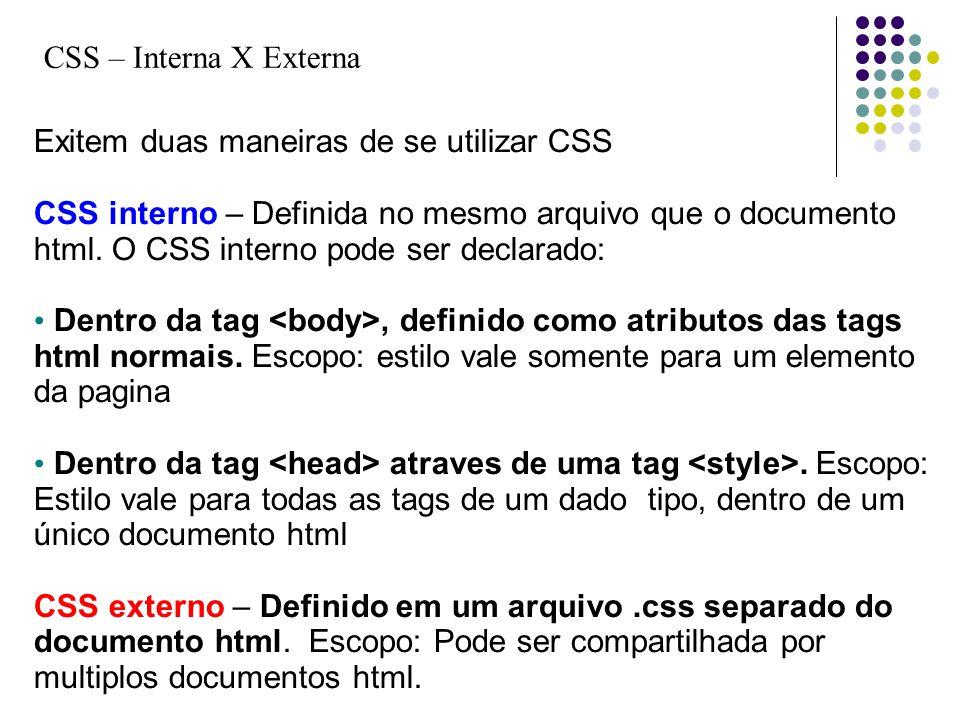 CSS – Interna X Externa Exitem duas maneiras de se utilizar CSS CSS interno – Definida no mesmo arquivo que o documento html. O CSS interno pode ser d