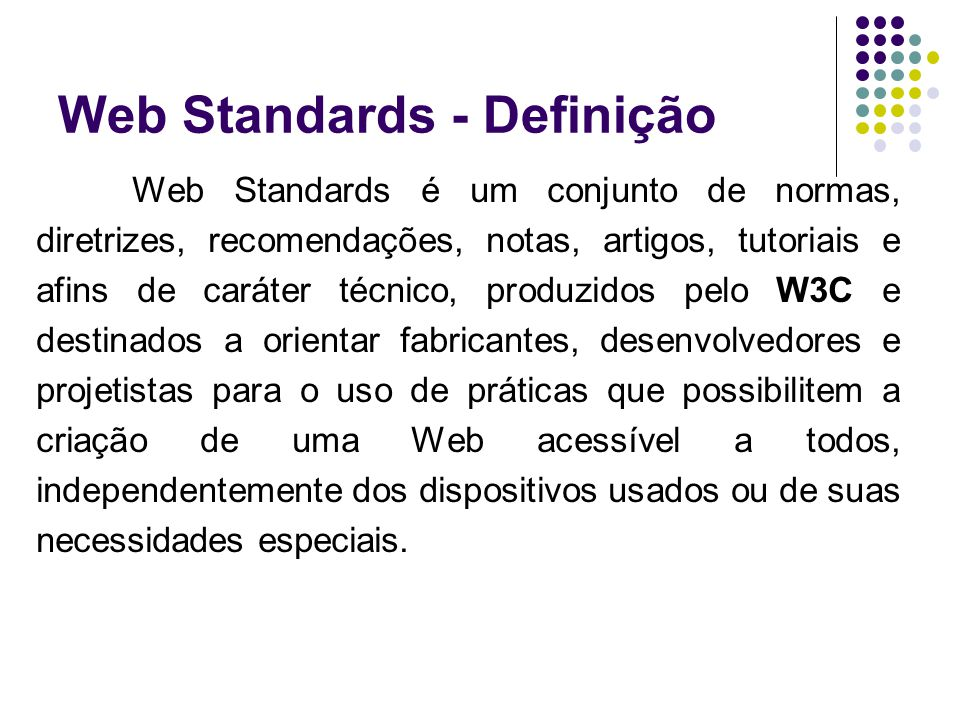 Web Standards - Definição Web Standards é um conjunto de normas, diretrizes, recomendações, notas, artigos, tutoriais e afins de caráter técnico, prod