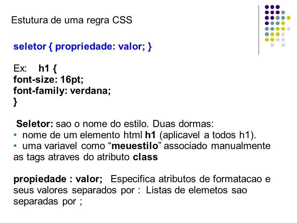 Estutura de uma regra CSS seletor { propriedade: valor; } Ex: h1 { font-size: 16pt; font-family: verdana; } Seletor: sao o nome do estilo. Duas dormas