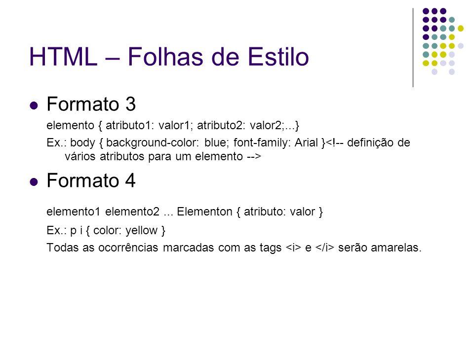 HTML – Folhas de Estilo Formato 3 elemento { atributo1: valor1; atributo2: valor2;...} Ex.: body { background-color: blue; font-family: Arial } Format
