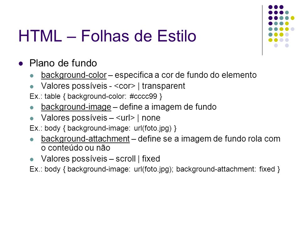 HTML – Folhas de Estilo Plano de fundo background-color – especifica a cor de fundo do elemento Valores possíveis - | transparent Ex.: table { background-color: #cccc99 } background-image – define a imagem de fundo Valores possíveis – | none Ex.: body { background-image: url(foto.jpg) } background-attachment – define se a imagem de fundo rola com o conteúdo ou não Valores possíveis – scroll | fixed Ex.: body { background-image: url(foto.jpg); background-attachment: fixed }