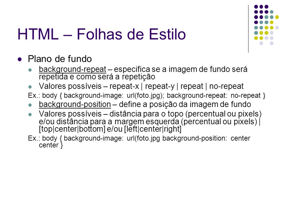 HTML – Folhas de Estilo Plano de fundo background-repeat – especifica se a imagem de fundo será repetida e como será a repetição Valores possíveis – repeat-x | repeat-y | repeat | no-repeat Ex.: body { background-image: url(foto.jpg); background-repeat: no-repeat } background-position – define a posição da imagem de fundo Valores possíveis – distância para o topo (percentual ou pixels) e/ou distância para a margem esquerda (percentual ou pixels) | [top|center|bottom] e/ou [left|center|right] Ex.: body { background-image: url(foto.jpg background-position: center center }
