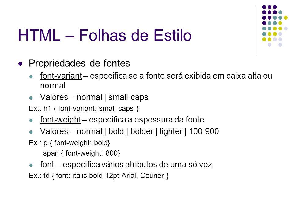 HTML – Folhas de Estilo Propriedades de fontes font-variant – especifica se a fonte será exibida em caixa alta ou normal Valores – normal | small-caps