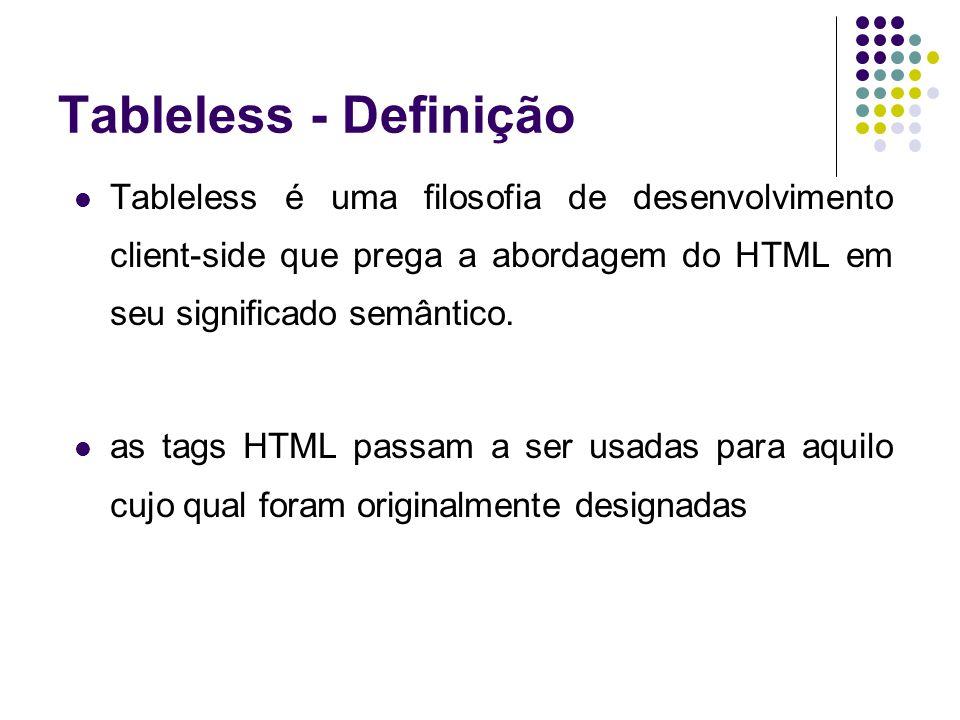 Tableless - Definição Tableless é uma filosofia de desenvolvimento client-side que prega a abordagem do HTML em seu significado semântico. as tags HTM