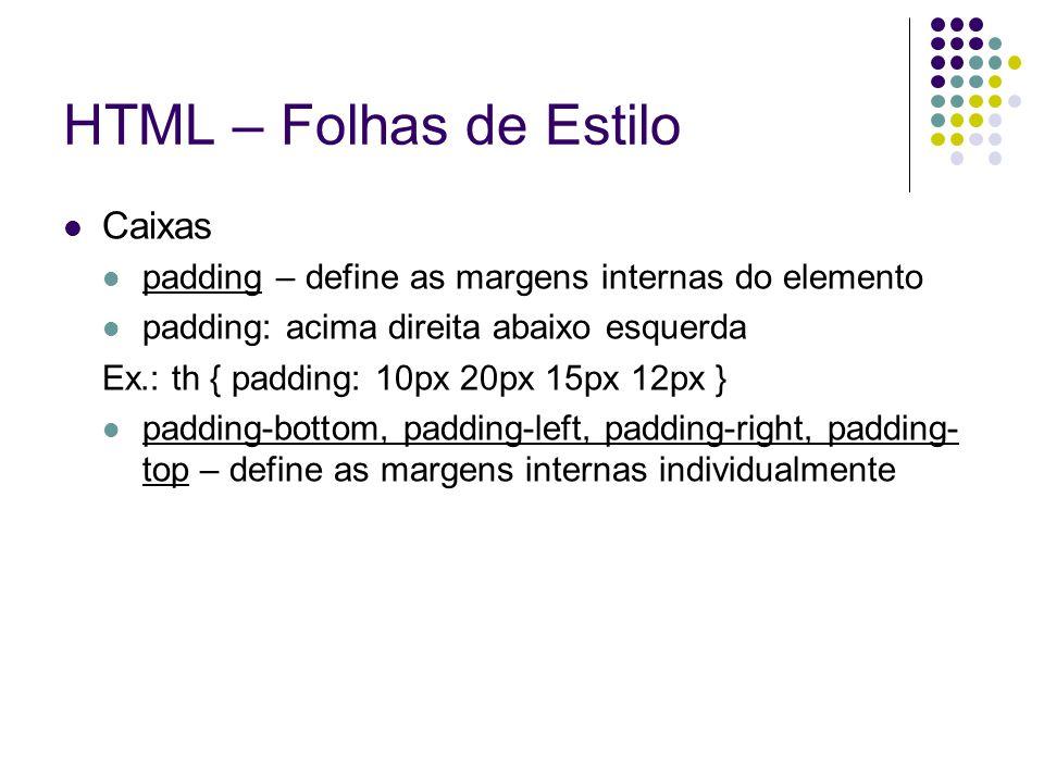HTML – Folhas de Estilo Caixas padding – define as margens internas do elemento padding: acima direita abaixo esquerda Ex.: th { padding: 10px 20px 15