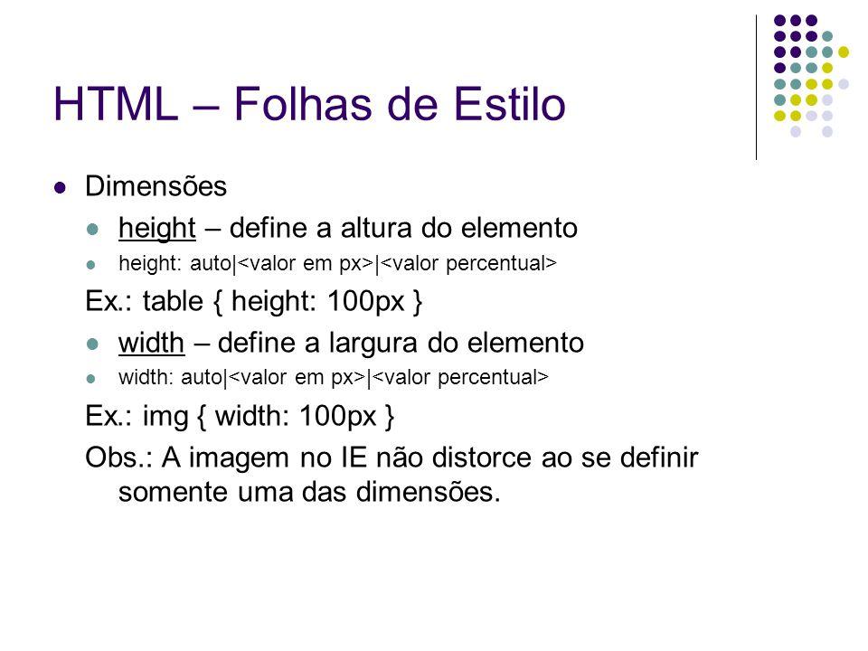 HTML – Folhas de Estilo Dimensões height – define a altura do elemento height: auto| | Ex.: table { height: 100px } width – define a largura do elemen