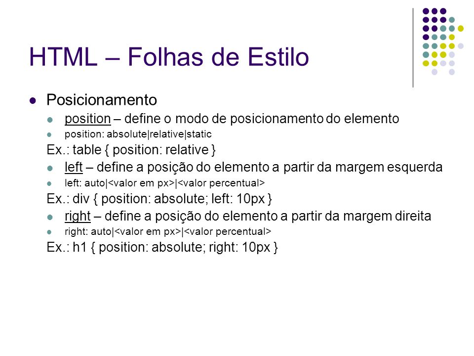 HTML – Folhas de Estilo Posicionamento position – define o modo de posicionamento do elemento position: absolute|relative|static Ex.: table { position: relative } left – define a posição do elemento a partir da margem esquerda left: auto| | Ex.: div { position: absolute; left: 10px } right – define a posição do elemento a partir da margem direita right: auto| | Ex.: h1 { position: absolute; right: 10px }