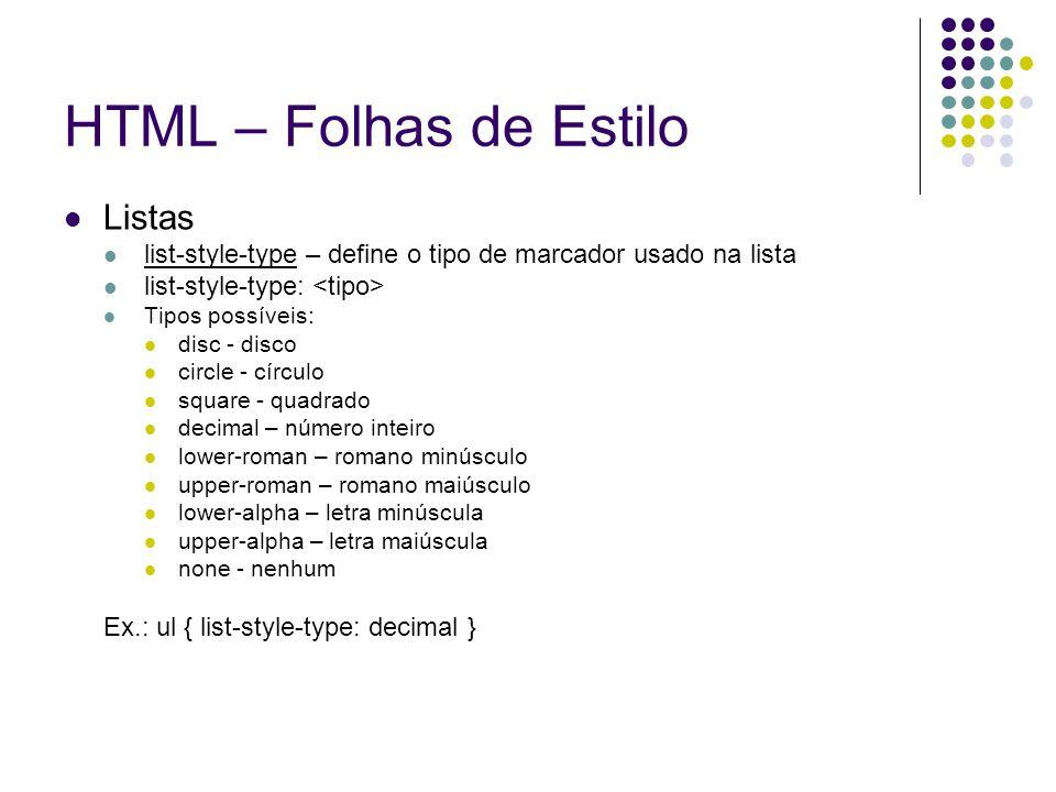 HTML – Folhas de Estilo Listas list-style-type – define o tipo de marcador usado na lista list-style-type: Tipos possíveis: disc - disco circle - círc