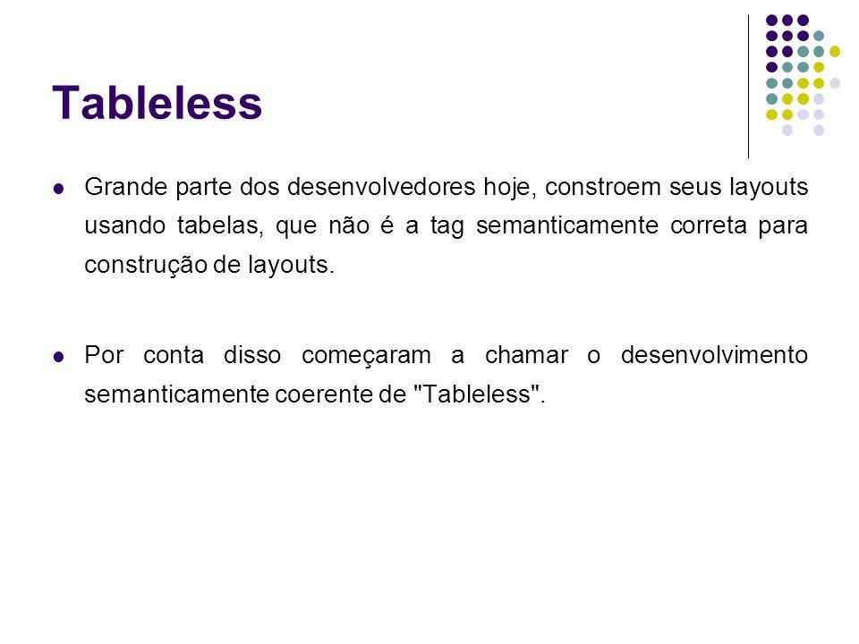 Tableless Grande parte dos desenvolvedores hoje, constroem seus layouts usando tabelas, que não é a tag semanticamente correta para construção de layo