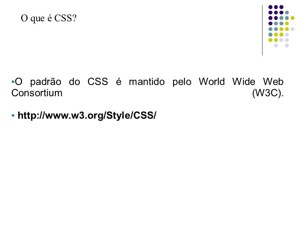 O que é CSS? O padrão do CSS é mantido pelo World Wide Web Consortium (W3C). http://www.w3.org/Style/CSS/