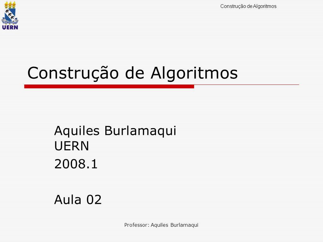 Construção de Algoritmos Professor: Aquiles Burlamaqui Construção de Algoritmos Aquiles Burlamaqui UERN 2008.1 Aula 02