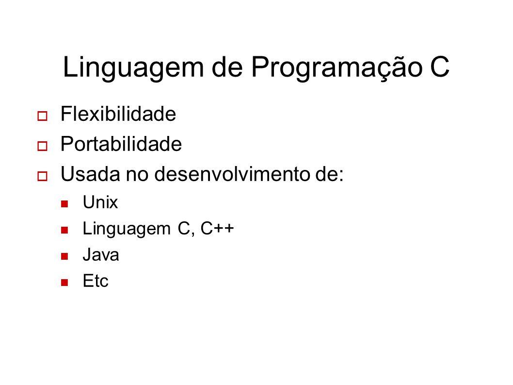 Linguagem de Programação C Flexibilidade Portabilidade Usada no desenvolvimento de: Unix Linguagem C, C++ Java Etc