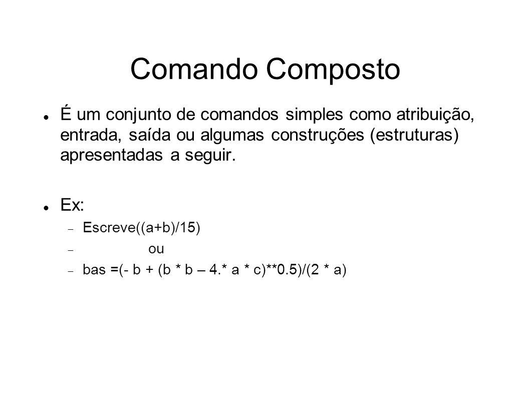 Comando Composto É um conjunto de comandos simples como atribuição, entrada, saída ou algumas construções (estruturas) apresentadas a seguir. Ex: Escr